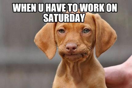 funny memes working on Saturday meme