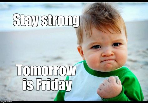 Stay strong tomorrow is Friday