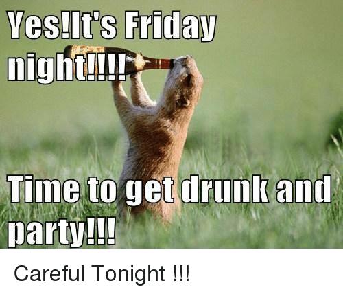 Get drunk Friday Night Memes
